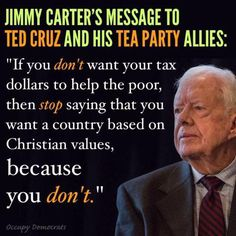 Now hold on President Carter they are Christians ANTI CHRISTIANS who pray to an EVIL version of JESUS you know EVIL JESUS don't you he teaches THOU SHALL LET THE HUNGRY STARVE / HE SHALL ONLY HEAL THE SICK IF THEY CAN AFFORD  GOOD INSURANCE FAILING THAT LET  THEM DIE /IF THEY ARE POOR AND UNSHOD LET THEM GO NAKED IN THE COLD thus is the gospel  of the REPUBLICAN CHRISTIAN & his. EVIL JESUS! signed  il-al-skratch