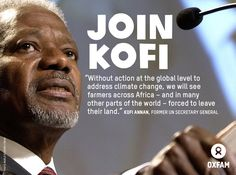 "Join Kofi: ""Without action at the global level to address climate change, we will see farmers across Africa - and in many parts of the world - forced to leave their land."" - Kofi Annan, former UN Secretary General"