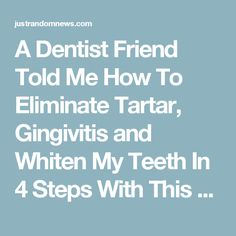 A Dentist Friend Told Me How To Eliminate Tartar, Gingivitis and Whiten My Teeth In 4 Steps With This Homemade Recipe - Just Random News