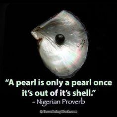 A pearl is only a pearl once it's out of it's shell. - Nigerian Proverb