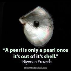 A pearl is only a pearl once it's out of it's shell. - Nigerian Proverb