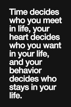 Time decides who you meet in life, your heart decides who you want in your life, and your behavior decides who stays in your life. thedailyquotes.com