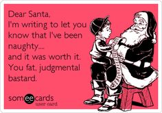 Dear Santa, I'm writing to let you know that I've been naughty.... and it was worth it. You fat, judgmental bastard.