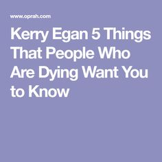 Kerry Egan 5 Things That People Who Are Dying Want You to Know End Of Life Doula, Mental Health Articles, Hospice Nurse, Personal And Professional Development, Want You, Social Work, 5 Things, Grief, Life Lessons