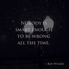Nobody is smart enough to be wrong all the time. — Ken Wilber
