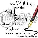 """I love writing. I love the swirl and swing of words as they tangle with human emotions."" -James Miebener"
