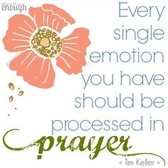 """Every single emotion you have should be processed in prayer."" ~ Timothy Keller"