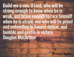 Build me a son, O Lord, who will be strong enough to know when he is weak, and brave enough to face himself when he is afraid, one who will be proud and unbending in honest defeat, and humble and gentle in victory. Douglas MacArthur