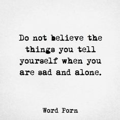 Do not believe the things you tell yourself when you're sad and alone