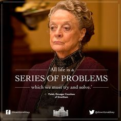"2/23/14 2:22a ''Downton Abbey''  Dowager Countess Violet  Crawley to Lady Edith Crawley, 'All life is a series of problems that we must try and solve and the next and the next... then we die..""  At the Church Bazaar. ""Go and  get us some Ice Cream, my dear...""  Grandmama  Violet.   ""That should Sort it....All Out..."" Lady Edith said to Grandmama..  facebook.com"