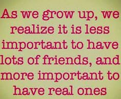 We realise that if we have a couple of amazing true best friends then we dont need alot of these so called 1000's of other friends