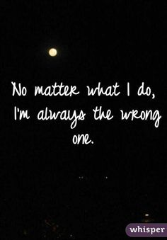 No matter what I do, I'm always the wrong one.