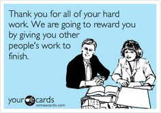 Free, Workplace Ecard: Thank you for all of your hard work. We are going to reward you by giving you other people's work to finish.