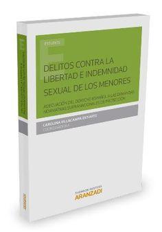 Delitos contra la libertad e indemnidad sexual de los menores : adecuación del derecho español a las demandas normativas supranacionales de protección.   Aranzadi-Thomson Reuters, 2015