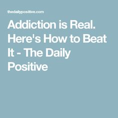 Addiction is Real. Here's How to Beat It - The Daily Positive