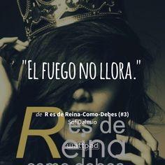 """El fuego no llora."" - de R es de Reina-Como-Debes (#3) (en Wattpad) https://www.wattpad.com/305676765?utm_source=ios&utm_medium=pinterest&utm_content=share_quote&wp_page=quote&wp_uname=valeenw&wp_originator=2bWO7OUJkTzJ7RnexgZYceM1w%2FjyXyVWnL3u9dFhSgHmyYwpbVArXpRCfrajaiRBd%2BIJMc2IzDrf1%2Fq6EClaPBfs1gTwyhyjnHMgHggOlFi2%2BH8ZPpSspX0256aaQXov #quote #wattpad"