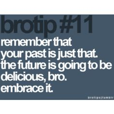 Brotips #11 - 'Remember that your past is just that. The future is going to be delicious, bro. Embrace it.'