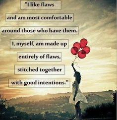 I like flaws and am most comfortable around those who have them.  I, myself, am made up entirely of flaws, stitched together with good intentions.  ~ Augustus Burroughs