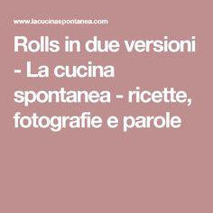 Rolls in due versioni - La cucina spontanea - ricette, fotografie e parole