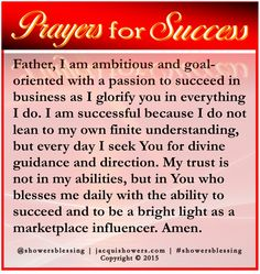 PRAYER FOR SUCCESS: Father, I am ambitious and goal-oriented with a passion to succeed in business as I glorify you in everything I do. I am successful because I do not lean to my own finite understanding, but every day I seek You for divine guidance and direction. My trust is not in my abilities, but in You who blesses me daily with the ability to succeed and to be a bright light as a marketplace influencer. Amen. ‪#‎showersblessing‬ ‪#‎prayersforsuccess‬