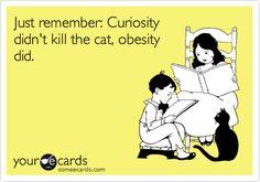 Just remember: Curiosity didn't kill the cat, obesity did.