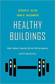 Healthy Buildings: How Indoor Spaces Drive Performance and Productivity: Allen, Joseph G., Macomber, John D.