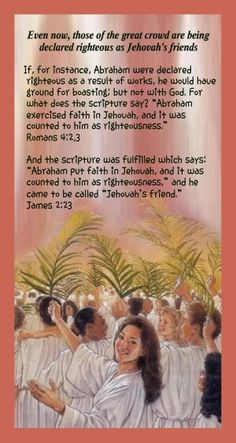 """2 Even now, those of the great crowd are being  declared righteous as Jehovah's friends  If, for instance, Abraham were declared  righteous as a result of works, he would have  ground for boasting; but not with God. For  what does the scripture say? """"Abraham  exercised faith in Jehovah, and it was  counted to him as righteousness.""""     Romans 4:2,3"""
