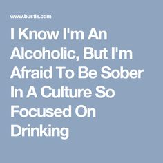 I Know I'm An Alcoholic, But I'm Afraid To Be Sober In A Culture So Focused On Drinking