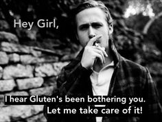 Hey girl, I hear gluten's been bothering you.