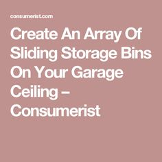 Create An Array Of Sliding Storage Bins On Your Garage Ceiling – Consumerist