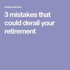 3 mistakes that could derail your retirement