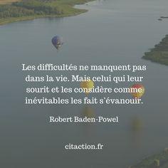 """""""Les difficultés ne manquent pas dans la vie. Mais celui qui leur sourit et les considère comme inévitables les fait s'évanouir."""" Robert Baden-Powel"""