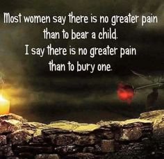 Most women say there is no greater pain than to bear a child. I say there is no greater pain than to bury one.