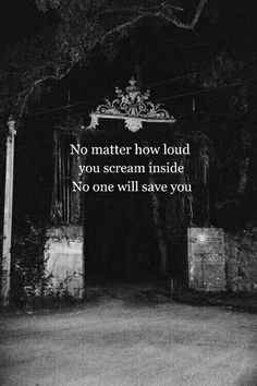 No matter how loud you scream inside . No one will save you .