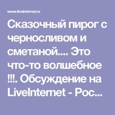 Сказочный пирог с черносливом и сметаной.... Это что-то волшебное !!!. Обсуждение на LiveInternet - Российский Сервис Онлайн-Дневников