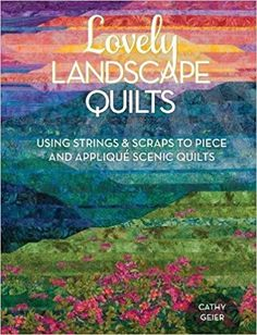 Lovely Landscape Quilts: Using Strings and Scraps to Piece and Applique Scenic Quilts: Cathy Geier: 9781440238437: Amazon.com: Books
