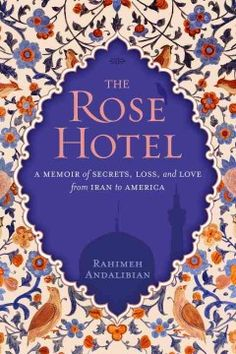 The Rose Hotel: A Memoir of Secrets, Loss, and Love from Iran to America by Rahimeh Andalibian - 5/22/2015