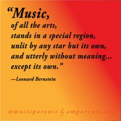"""Music, of all the arts, stands in a special region, unlit by any star but its own, and utterly without meaning ... except its own.""   ― Leonard Bernstein, The Joy of Music"