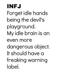 INFJ : forget idle hands being the devil's playground. my idle brain is an even more dangerous object. it should have a freaking warning label