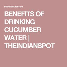 BENEFITS OF DRINKING CUCUMBER WATER   THEINDIANSPOT