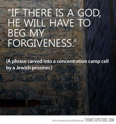 """If there is a god, he will have to beg my forgiveness."" - A phrase carved into a concentration camp cell by a Jewish prisoner."