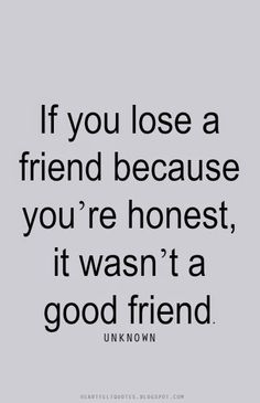 Heartfelt Quotes: If you lose a friend because you're honest, it ...