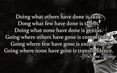 Doing what others have done is skill. Dong what few have done is talent. Doing what none have done is genius. Going where others have gone is competence. Going where few have gone is excellence. Going where none have gone is transcendence.  / ~ Matshona Dhliwayo