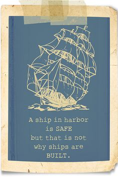 A ship in harbor is SAFE but that is not why ships are BUILT. Would like to incorporate this quote somewhere in the room.