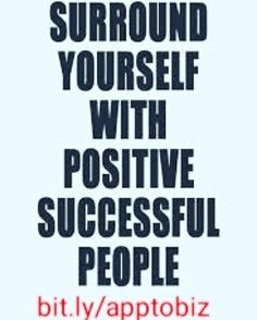Surrond yourself with positive successful people, See in the link below How i Can help you.