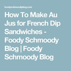 How To Make Au Jus for French Dip Sandwiches - Foody Schmoody Blog | Foody Schmoody Blog