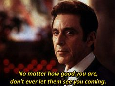 """""""No matter how good you are, don't ever let them see you coming.""""   - Al Pacino as John Milton in The Devil's Advocate 1997."""