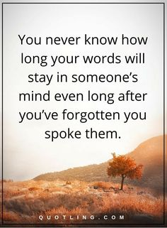life lessons You never know how long your words will stay in someone's mind even long after you've forgotten you spoke them.
