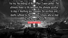 I wouldn't say that its perfect, but I certainly don't have the misgivings about it so many others do. To sacrifice one's life for the cause of others is an ultimate act of heroism. I don't feel cheated by Bioware in any way. I knew FemShep had to die, just like I imagined she knew she had to die. Death is just another part of life.