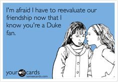 i'm afraid i have to reevaluate our friendship now that i know you're a duke fan.